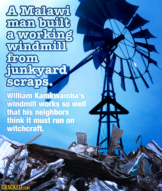 A Malawi man built a working windmill from junkyard scraps. William Kamkwamba's windmill works SO well that his neighbors think it must run on witchcr