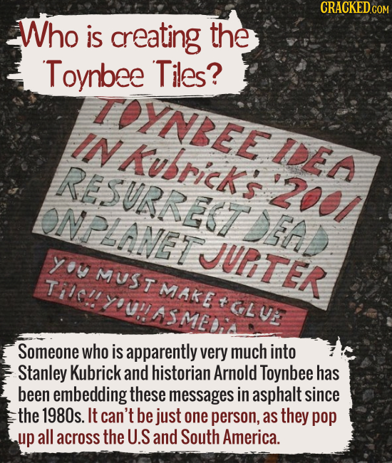 Who is creating the Toynbee Tiles? Someone who is apparently very much into Stanley Kubrick and historian Arnold Toynbee has been embedding these mess