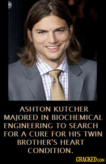 ASHTON KUTCHER MAJORED IN BIOCHEMICAL ENGINEERING TO SEARCH FOR A CURE FOR HIS TWIN BROTHER'S HEART CONDITION.