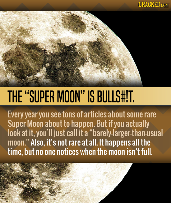 CRACKED COM THE SUPER MOON IS BULLS#!T. Every year you see tons of articles about some rare Super Moon about to happen. But if you actually look at