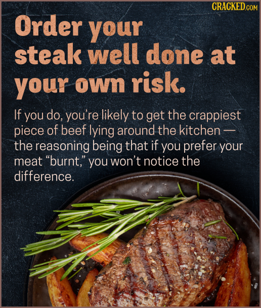 CRACKEDcO Order your steak well done at your OWn risk. If you do, you're likely to get the crappiest piece of beef lying around the kitchen - the reas