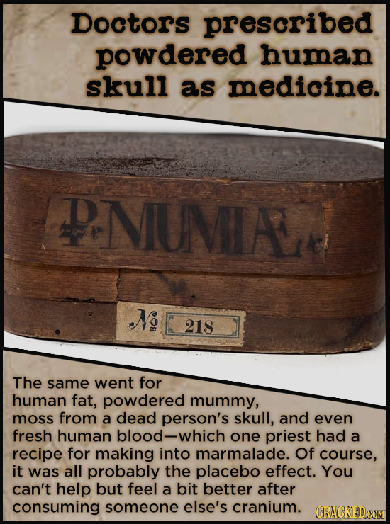 Doctors prescribed powdered human skull as medicine. PNUMLAN N 218 The same went for human fat, powdered mummy, moss from a dead person's skull, and e