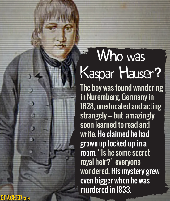 Who was Kaspar Hauser? The boy was found wandering in Nuremberg, Germany in 1828, uneducated and acting strangely- but amazingly soon learned to read