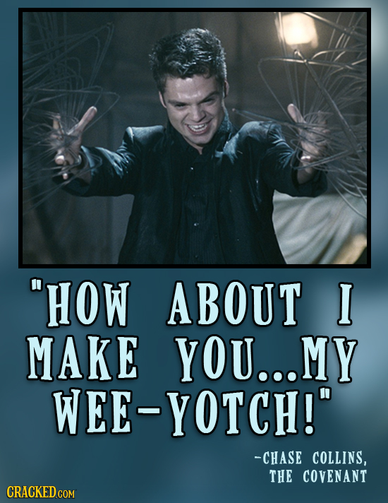 HOW ABOUT I MAKE YOU MY WEE YOTCH! -CHASE COLLINS, THE COVENANT
