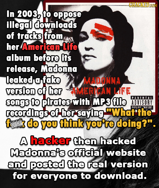 S In 2003, to oppose illegal downloads of tracks from her American Life album before its release, Madonna leaked a fake MADONNA version of her AMERICA