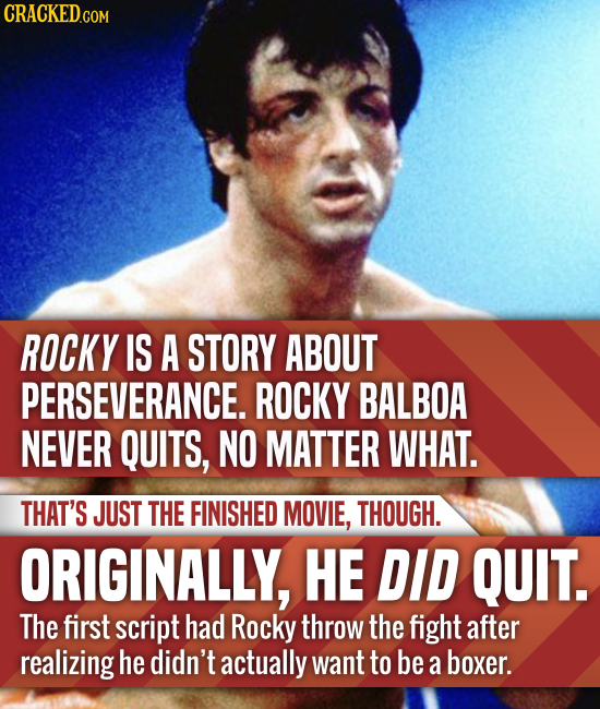 ROCKY IS A STORY ABOUT PERSEVERANCE. ROCKY BALBOA NEVER QUITS, NO MATTER WHAT. THAT'S JUST THE FINISHED MOVIE, THOUGH. ORIGINALLY, HE DID QUIT. The fi
