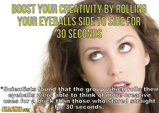 BOOST YOUR CREATIVITY BY ROLLING YOUR EYEBALLS SIDE TO SIDE FOR 30 SECONDS Scientists found that the group which rolls their eyeballs were able to thi