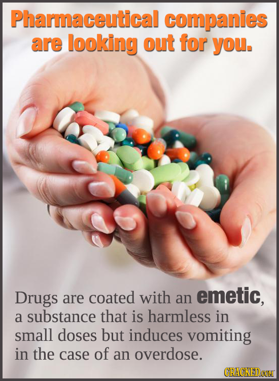 Pharmaceutical companies are looking out for you. Drugs coated with emetic, are an a substance that is harmless in small doses but induces vomiting in