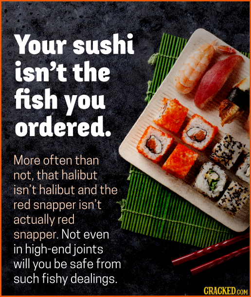 Your sushi isn't the fish you ordered. More often than not, that halibut isn't halibut and the red snapper isn't actually red snapper. Not even in hig