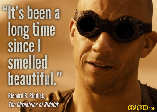 It's been a long time since I smelled beautiful. Richard B. Riddick, The Chronicles of Riddick