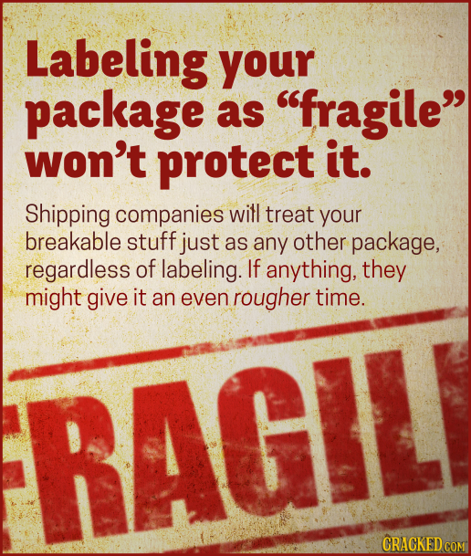 Labeling your package as fragile won't protect it. Shipping companies will treat your breakable stuff just as any other package, regardless of label