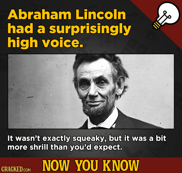 A Fresh Boatload Of Movie And General Trivia - Abraham Lincoln had a surprisingly high voice. It wasn't exactly squeaky,