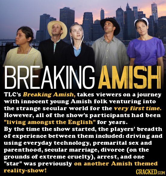 BREAKING AMISH TLC'S Breaking Amish, takes viewers on a journey with innocent young Amish folk venturing into the strange secular world for the very f