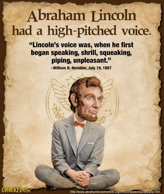 braham Lincoln had a high-pitched voice. Lincoln's voice was, when he first began speaking, shrill, squeaking, piping, unpleasant. -William H. Hernd