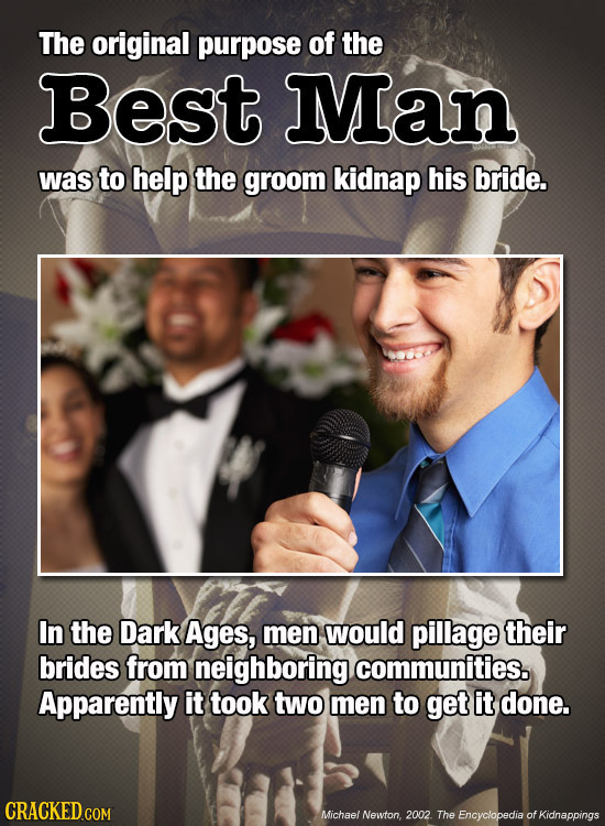 The original purpose of the Best Man was to help the groom kidnap his bride. In the Dark Ages, men would pillage their brides from neighboring communi