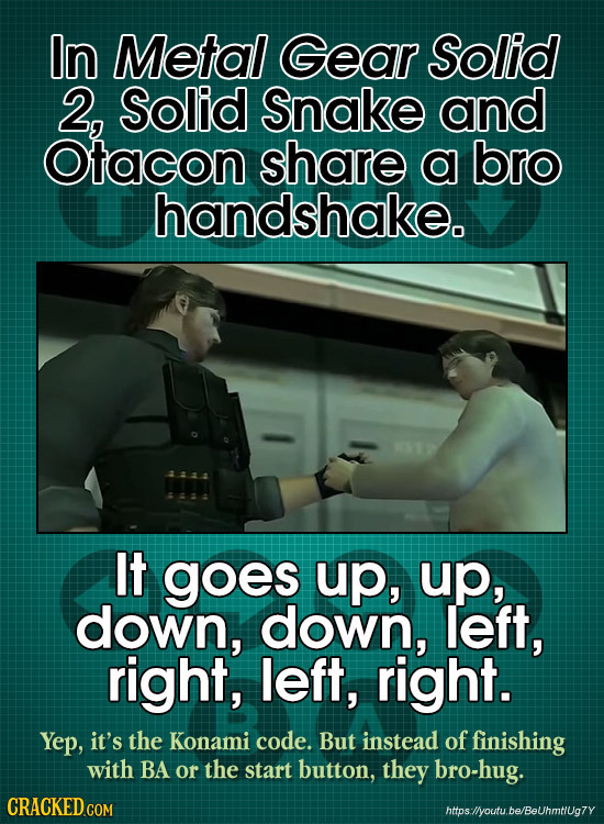 In Metal Gear Solid 2, Solid Snake and Otacon share a bro handshake. It goes up, up, down, down, left, right, left, right. Yep, it's the Konami code.