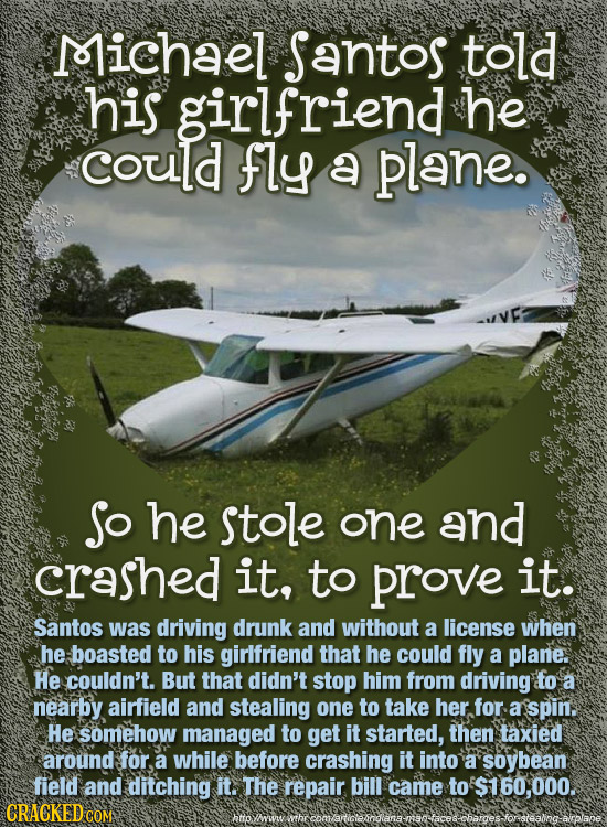 D7ichael Santos told his girlfriend he could fly a plane. So he stole one and crashed it, to prove it. Santos was driving drunk and without a license