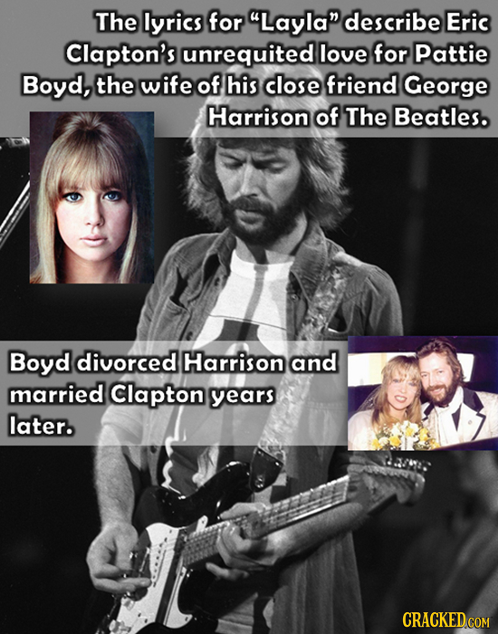 The lyrics for Layla describe Eric Clapton's unrequited love for pattie Boyd, the wife of his close friend George Harrison of The Beatles. Boyd ldiv