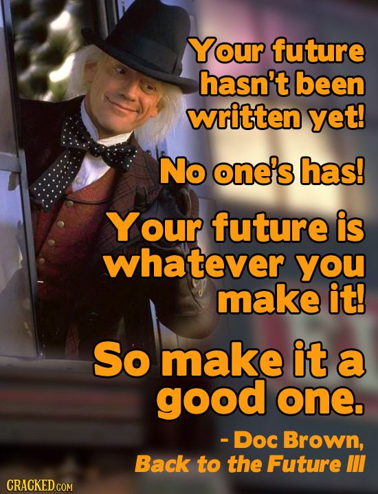 Your future hasn't been written yet! No one's has! Your future is whatever YOu make it! So make it a good one. - Doc Brown, Back to the Future II CRAC
