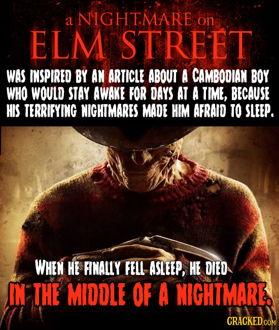 NIGHTMARE a on ELM STREET WAS INSPIRED BY AN ARTICLE ABOUT A CAMBODIAN BOY WHO WOULD STAY AWAKE FOR DAYS AT A TIME, BECAUSE HIS TERRIFYING NIGHTMARES