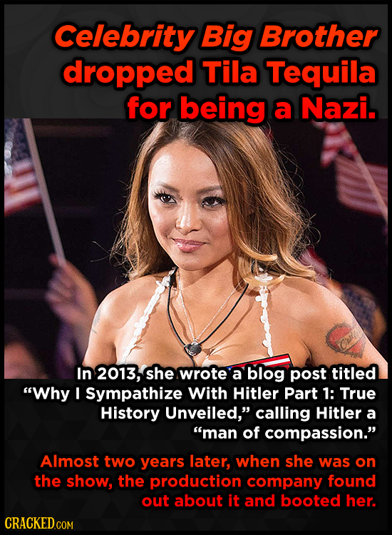 Celebrity Big Brother dropped Tila Tequila for being a Nazi. In 2013, she wrote a blog post titled Why I Sympathize With Hitler Part 1: True History