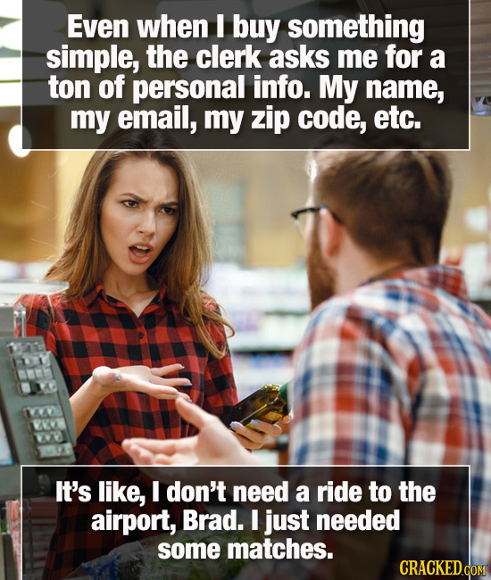 Even when I buy something simple, the clerk asks me for a ton of personal info. My name, my email, my zip code, etc. 1Y It's like, I don't need a ride