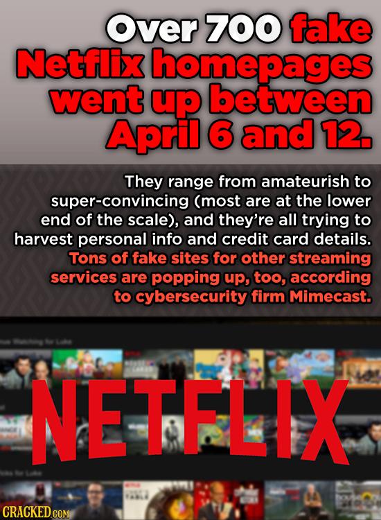 over 700 fake Netflix homepages went up between April 6 and 12. They range from amateurish to super-convincing (most are at the lower end of the scale