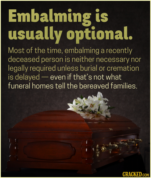 Embalming is usually optional. Most of the time, embalming a recently deceased person is neither necessary nor legally required unless burial or crema
