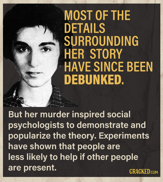 MOST OF THE DETAILS SURROUNDING HER STORY HAVE SINCE BEEN DEBUNKED. But her murder inspired social psychologists to demonstrate and popularize the the