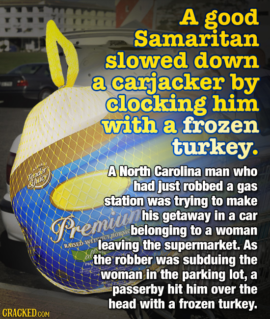 A good Samaritan slowed down a carjacker by clocking him with a frozen turkey. A North Carolina man who had just robbed cener a gas station was trying