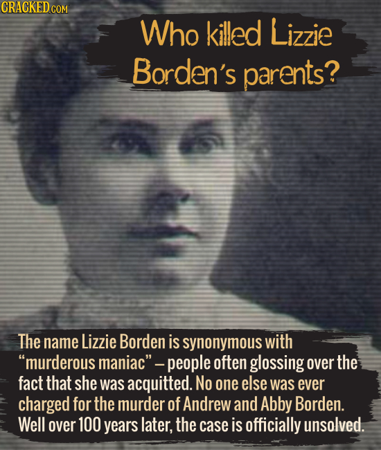 Who killed Lizzie Borden's parents? The name Lizzie Borden is synonymous with murderous maniac -people often glossing over the fact that she was acq