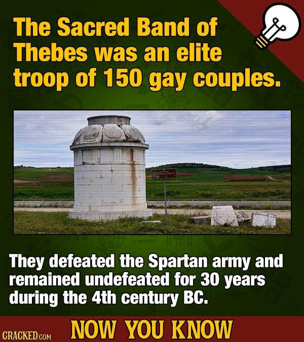 The Sacred Band of Thebes was an elite troop of 150 gay couples. They defeated the Spartan army and remained undefeated for 30 years during the 4th ce