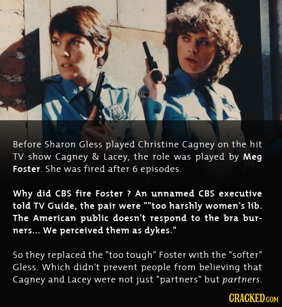 Before Sharon Gless played Christine Cagney on the hit TV show Cagney & Lacey, the role was played by Meg Foster. she was fired after 6 episodes. Why
