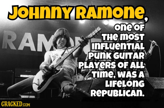 JOHnNY RAmoNE, one OF RAN THE MOsT InFLUENTIAL punk GUITAR PLAYeRS OF ALL TIME, WAS A LIFELONG REPUBLICAN. CRaCKED.com
