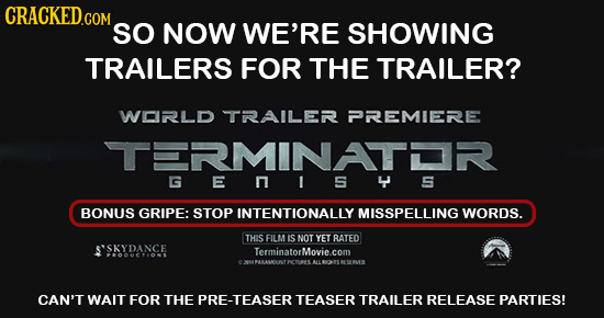 CRACKEDGOM SO NOW WE'RE SHOWING TRAILERS FOR THE TRAILER? WORLD TRAILER PREMIERE TERMINATL G E n S y 5 BONUS GRIPE: STOP INTENTIONALLY MISSPELLING WOR