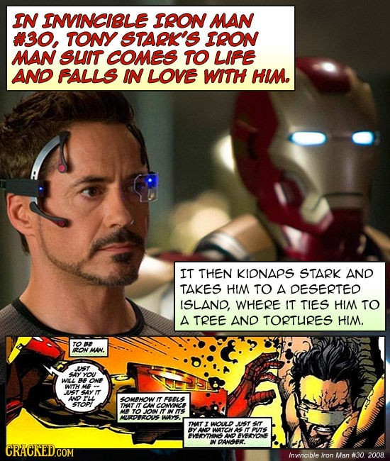 IN INVINCIBLE IRON MAN #30, TONY STARK'S IRON MAN SUIT COMES TO LIFE AND FALLS IN LOVE WITH HIM. IT THEN KIDNAPS STARK AND TAKES HIM TO A DESERTED ISL