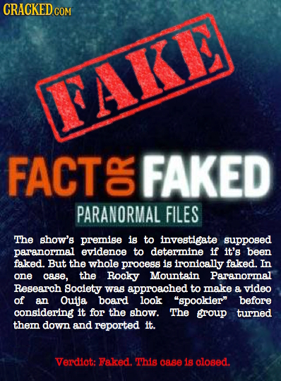 CRACKED COM FAKI FACT G FAKED PARANORMAL FILES The show's premise is to investigate supposed paranormal evidence to determine if it's been faked. But