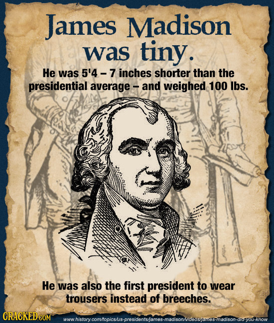 James Madison was tiny. He was 5'4 - inches shorter than the presidential average and Weighed 100 lbs. He was also the first president to wear trouser