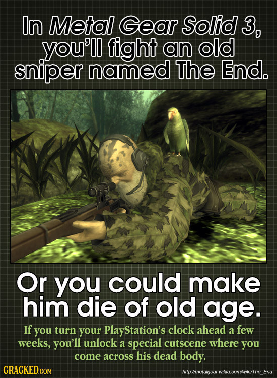 In Metal Gear Solid 3, you'll fight an old sniper named ThE End. Or you could make him die of old age. If you turn your PlayStation's clock ahead a fe