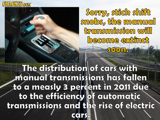 CRAGKEDGOM Sorry, stick shift snobs, the manual P transmission will 9 become extinct soono The distribution of cars with manual transmissions has fall