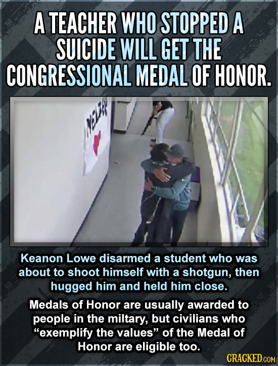 A TEACHER WHO STOPPED A SUICIDE WILL GET THE CONGRESSIONAL MEDAL OF HONOR. Keanon Lowe disarmed a student who was about to shoot himself with a shotgu