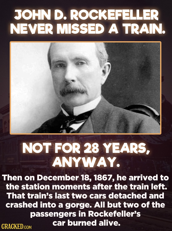 JOHN D. ROCKEFELLER NEVER MISSED A TRAIN. NOT FOR 28 YEARS, ANYWAY. Then on December 18, 1867, he arrived to the station moments after the train left.