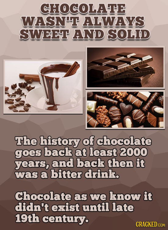 CHOCOLATE WASN'T ALWAYS SWEET AND SOLID The history of chocolate goes back at least 2000 years, and back then it was a bitter drink. Chocolate as we k