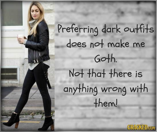 Preferring dark outfits does not make me Goth. Not that there is anything wrong with them!
