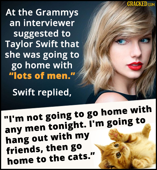 At the Grammys an interviewer suggested to Taylor Swift that she was going to go home with lots of men. Swift replied, going to go home with I'm no