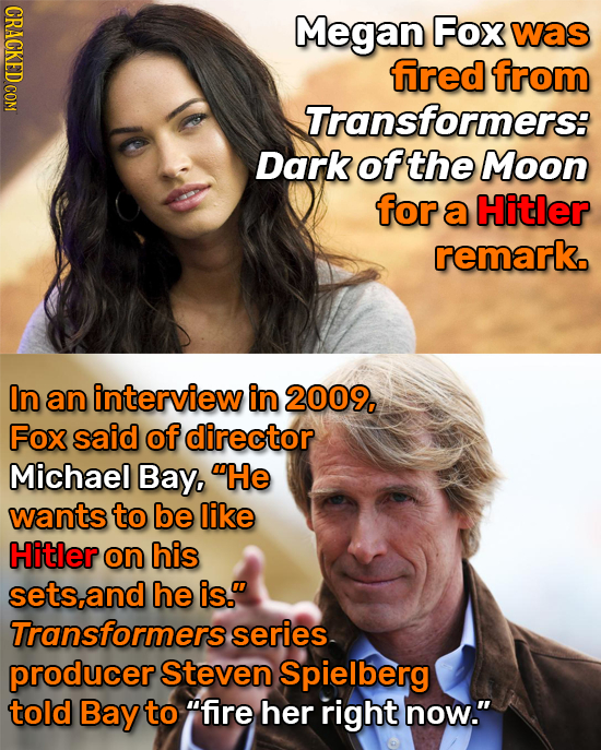 CRACKED COM Megan Fox was fired from Transformers: Dark of the Moon for a Hitler remark. In an interview in 2009, Fox said of director Michael Bay, H