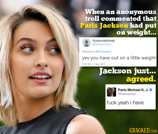 When an anonymous troll commented that Paris Jackson had put on weight... Replying to @Parislackson yes you have out on a little weight 3:22 PM-1Apr 2
