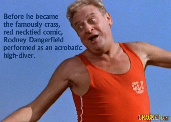 Before he became the famously crass, red necktied comic, Rodney Dangerfield performed as an acrobatic high-diver. CLU VAT CRACKED