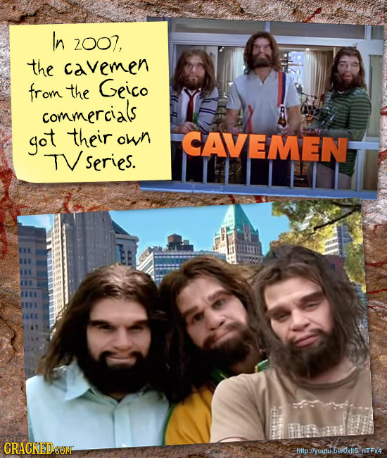 In 2007, the cavemen from the Geico commercials got their own CAVEMEn TVseries. CRACKEDCOMT http-/lyoutu.be/xlt5 nTFx4