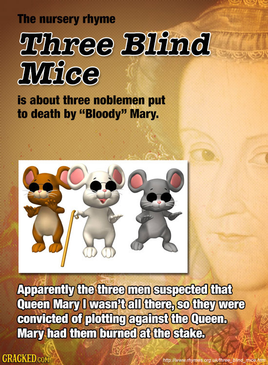 The nursery rhyme Three Blind Mice is about three noblemen put to death by Bloody Mary. Apparently the three men suspected that Queen Mary 0 wasn't